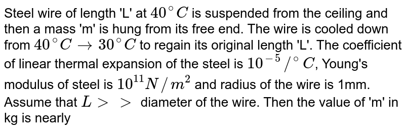 Steel wire of length 'L' at `40^@C` is suspended from the ceiling and then a mass 'm' is hung from its free end. The wire is cooled down from `40^@C to 30^@C` to regain its original length 'L'. The coefficient of linear thermal expansion of the steel is `10^-5//^@C`, Young's modulus of steel is `10^11 N//m^2` and  radius of the wire is 1mm. Assume that `L gt gt` diameter of the wire. Then the value of 'm' in kg is nearly