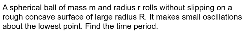 A spherical ball of mass m and radius r rolls without slipping on a rough concave surface of large radius R. It makes small oscillations  about the lowest point. Find the time period.