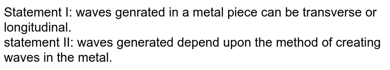 Statement I: waves genrated in a metal piece can be transverse or longitudinal. <br>  statement II: waves generated depend upon the method of creating waves in the metal.