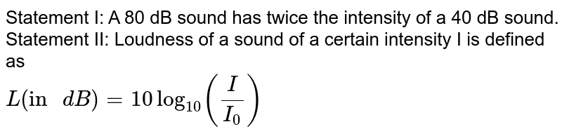 """Statement I: A 80 dB sound has twice the intensity of a 40 dB sound. <br> Statement II: Loudness of a sound of a certain intensity I is defined as <br> `L(""""in """"dB)=10log_(10)((I)/(I_0))`"""