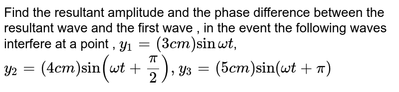 Find the resultant amplitude and the phase difference between the resultant wave and the first wave , in the event the following waves interfere at a point , ` y_(1) = ( 3 cm) sin omega t`, <br> `y_(2) = ( 4 cm) sin (omega t + (pi)/( 2)), y_(3) = ( 5 cm ) sin ( omega t  + pi)`