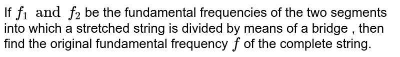If `f_(1) and f_(2)` be the fundamental frequencies of the two segments into which a stretched string is divided by means of a bridge , then find the original fundamental frequency `f` of the complete string.