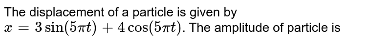 The displacement of a particle is given by ` x = 3 sin ( 5 pi t) + 4 cos ( 5 pi t)`. The amplitude of particle is