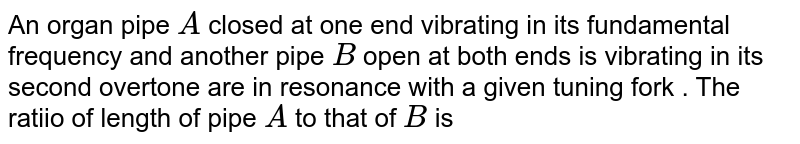 An organ pipe `A`  closed at one end vibrating in its fundamental frequency and another pipe `B` open at both ends is vibrating in its second overtone are in resonance with a given tuning fork . The ratiio of length of pipe `A` to that of `B` is