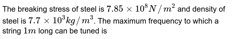 The breaking stress of steel is `7.85 xx 10^(8) N//m^(2)` and density of steel is `7.7 xx 10^(3) kg//m^(3)`. The maximum frequency to which a string `1 m` long can be tuned is