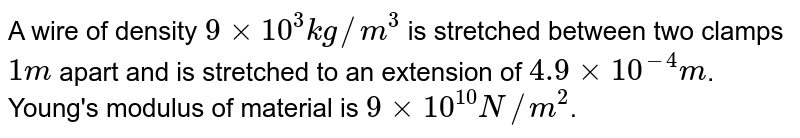 A wire of density `9 xx 10^(3) kg//m^(3)` is stretched between two clamps ` 1m` apart and is stretched to an extension of `4.9 xx 10^(-4) m`. Young's modulus of material is `9 xx 10^(10) N//m^(2)`.