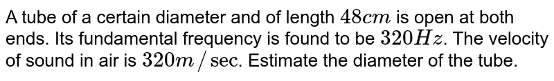A tube of a certain diameter and of length `48cm` is open at both ends. Its fundamental frequency is found to be `320 Hz`. The velocity of sound in air is `320 m//sec`. Estimate the diameter of the tube.