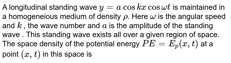 A longitudinal standing wave ` y = a cos kx cos omega t` is maintained in a homogeneious medium of density `rho`. Here `omega` is the angular speed and `k` , the wave number and `a` is the amplitude of the standing wave . This standing wave exists all over a given region of space. <br> The space density of the potential energy `PE = E_(p)(x , t)` at a point `(x , t)` in this space is