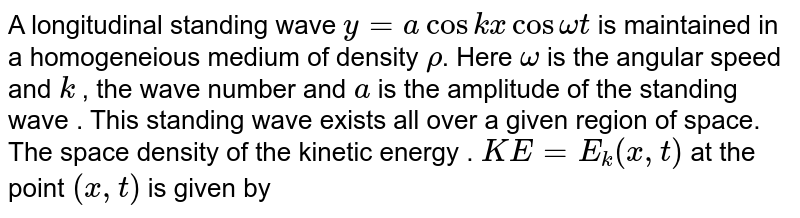 A longitudinal standing wave ` y = a cos kx cos omega t` is maintained in a homogeneious medium of density `rho`. Here `omega` is the angular speed and `k` , the wave number and `a` is the amplitude of the standing wave . This standing wave exists all over a given region of space. <br> The space density of the kinetic energy . `KE = E_(k) ( x, t)` at the point `(x, t)` is given by