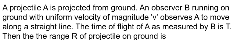 A projectile A is projected from ground. An observer B running on ground with uniform velocity of magnitude 'v' observes A to move along a straight line. The time of flight of A as measured by B is T. Then the the range R of projectile on ground  is