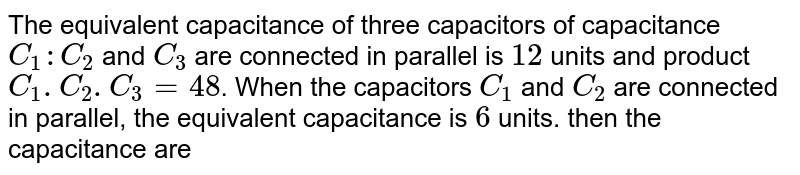 The equivalent capacitance of three capacitors of capacitance `C_(1):C_(2)` and `C_(3)` are connected in parallel is `12` units and product `C_(1).C_(2).C_(3) = 48`. When the capacitors `C_(1)` and `C_(2)` are connected in parallel, the equivalent capacitance is `6` units. then the capacitance are