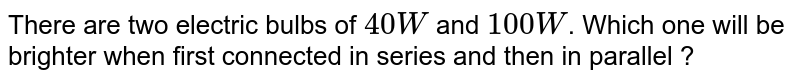There are two electric bulbs of `40 W` and `100 W`. Which one will be brighter when first connected in series and then in parallel ?
