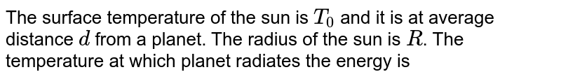 The surface temperature of the sun is `T_(0)` and it is at average distance `d` from a planet. The radius of the sun is `R`. The temperature at which planet radiates the energy is
