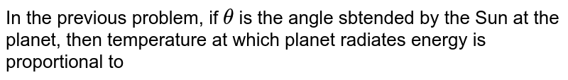 In the previous problem, if `theta` is the angle sbtended by the Sun at the planet, then temperature at which planet radiates energy is proportional to