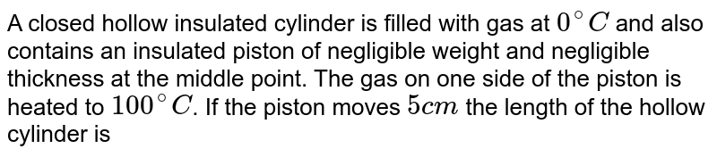 A closed hollow insulated cylinder is filled with gas at `0^(@)C` and also contains an insulated piston of negligible weight and negligible thickness at the middle point. The gas on one side of the piston is heated to `100^(@)C`. If the piston moves `5 cm` the length of the hollow cylinder is