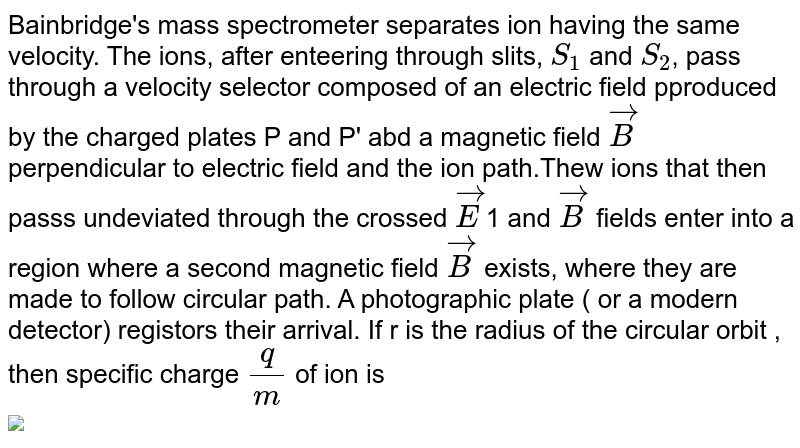 """Bainbridge's mass spectrometer separates ion having the same velocity. The ions, after enteering through slits, `S_(1)` and `S_(2)`, pass through a velocity selector composed of an electric field pproduced by the charged plates P and P' abd a magnetic field `vecB` perpendicular to electric field and the ion path.Thew ions that then passs undeviated through the crossed `vecE`1 and `vecB` fields enter into a region where a second  magnetic field `vecB` exists, where they are made to follow circular path. A photographic plate ( or a modern detector) registors their arrival. If r is the radius of the circular orbit , then specific charge `(q)/(m)` of ion is <br> <img src=""""https://d10lpgp6xz60nq.cloudfront.net/physics_images/DPP_PHY_MEI_1_2_E01_033_Q01.png"""" width=""""80%"""">"""