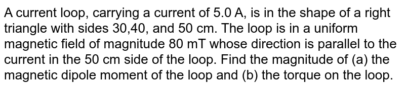 A current loop, carrying a current of 5.0 A, is in the shape of a right triangle with sides 30,40, and 50 cm. The loop is in a uniform magnetic field of magnitude 80 mT whose direction is parallel to the current in the 50 cm side of the loop. Find the magnitude of (a) the magnetic dipole moment of the loop and (b) the torque on the loop.