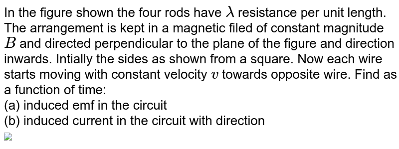 """In the figure shown the four rods have `lambda` resistance per unit length. The arrangement is kept in a magnetic filed of constant magnitude `B` and directed perpendicular to the plane of the figure and direction inwards. Intially the sides as shown from a square. Now each wire starts moving with constant velocity `v` towards opposite wire. Find as a function of time: <br> (a) induced emf in the circuit <br> (b) induced current in the circuit with direction<br>  <img src=""""https://d10lpgp6xz60nq.cloudfront.net/physics_images/CPS_V02_C08_S01_048_Q01.png"""" width=""""80%"""">"""