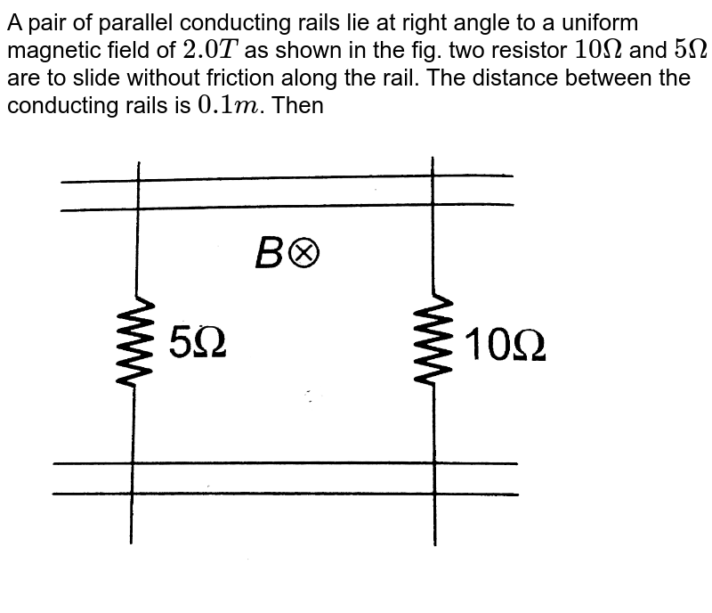 """A pair of parallel conducting rails lie at right angle to a uniform magnetic field of `2.0T` as shown in the fig. two resistor `10Omega` and `5Omega` are to slide without friction along the rail. The distance between the conducting rails is `0.1m`. Then <br> <img src=""""https://d10lpgp6xz60nq.cloudfront.net/physics_images/BMS_OBJ_XII_C06_E01_242_Q01.png"""" width=""""80%"""">"""