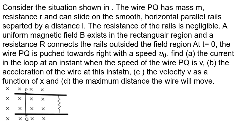 """Consider the situation shown in . The wire PQ has mass m, resistance r and can slide on the smooth, horizontal parallel rails separted by a  distance l. The resistance of the rails is negligible. A uniform magnetic field B exists in the rectangualr region and a  resistance R connects the rails outsided the field region At t= 0, the wire PQ is puched towards right with a speed `v_0`. find (a)  the current in the loop at an instant when the speed of the wire PQ is v, (b)  the acceleration of the wire at this instatn, (c )  the velocity v as a function of x and (d)  the maximum distance the wire will move.  <br> <img src=""""https://d10lpgp6xz60nq.cloudfront.net/physics_images/HCV_VOL2_C38_E01_073_Q01.png"""" width=""""30%"""">"""