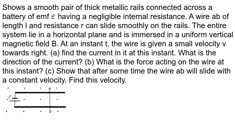 """Shows a smooth pair of thick metallic rails connected across a battery of emf `epsilon` having a negligible  internal resistance. A wire ab of length l and resistance r can slide smoothly on the rails. The entire system lie in a horizontal plane and is immersed in a uniform vertical magnetic field B. At an instant t, the wire is given a small velocity v towards right. (a) find the current in it  at this instant. What is the direction of the current? (b) What is the force acting on the wire at this instant? (c) Show that after some time the wire ab will slide with a constant velocity. Find this velocity.  <br> <img src=""""https://d10lpgp6xz60nq.cloudfront.net/physics_images/HCV_VOL2_C38_E01_084_Q01.png"""" width=""""30%"""">"""