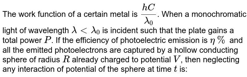 The work function of a certain metal is `(hC)/lambda_(0)`. When a monochromatic light of wavelength `lambda lt lambda_(0)`  is incident such that the plate gains a total power `P`. If the efficiency of photoelectric emission is `eta%` and all the emitted photoelectrons are captured by a hollow conducting sphere of radius `R` already charged to potential `V`, then neglecting any interaction of potential of the sphere at time `t` is: