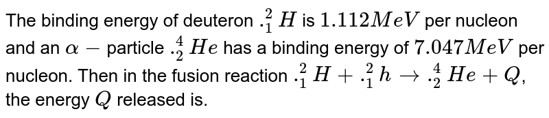 The binding energy of deuteron `._1^2 H` is `1.112 MeV` per nucleon and an `alpha-`particle `._2^4 He` has a binding energy of `7.047 MeV` per nucleon. Then in the fusion reaction `._1^2H + ._1^2h rarr ._2^4 He + Q`, the energy `Q` released is.