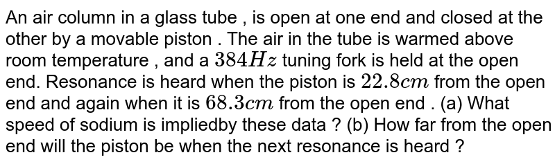 An air column in a glass tube , is open at one end and closed at the other by a movable piston . The air in the tube is warmed above room temperature , and a `384 Hz` tuning fork is held at the open end. Resonance is heard when the piston is `22.8 cm` from the open end and again when it is `68.3 cm` from the open end . (a) What speed of sodium is impliedby these data ? (b) How far from the open end will the piston be when the next resonance is heard ?