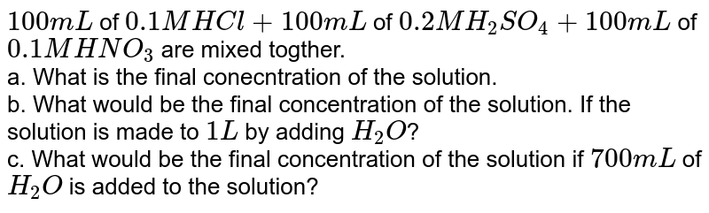 `100 mL` of `0.1 M HCl + 100 mL` of `0.2 M H_(2)SO_(4) + 100 mL` of `0.1 M HNO_(3)` are mixed togther. <br> a. What is the final conecntration of the solution. <br> b. What would be the final concentration of the solution. If the solution is made to `1 L` by adding `H_(2) O`? <br> c. What would be the final concentration of the solution if `700 mL` of `H_(2)O` is added to the solution?