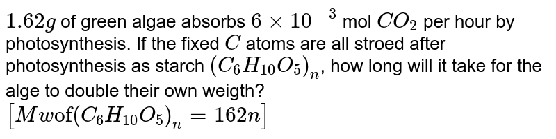 """`1.62 g` of green algae absorbs `6 xx 10^(-3)` mol `CO_(2)` per hour by photosynthesis. If the fixed `C` atoms are all stroed after photosynthesis as starch `(C_(6) H_(10) O_(5))_(n)`, how long will it take for the alge to double their own weigth? <br> `[Mw """"of"""" (C_(6)H_(10) O_(5))_(n) = 162 n]`"""