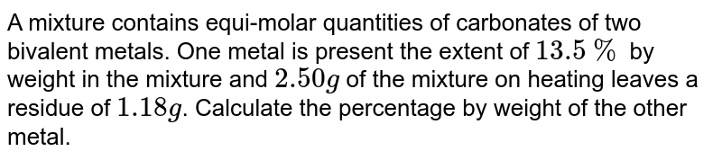 A mixture contains equi-molar quantities of carbonates of two bivalent metals. One metal is present the extent of `13.5%` by weight in the mixture and `2.50 g` of the mixture on heating leaves a residue of `1.18 g`. Calculate the percentage by weight of the other metal.