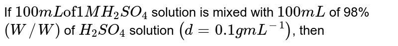 """If `100 mL """"of"""" 1 M H_(2) SO_(4)` solution is mixed with `100 mL` of 98% `(W//W)` of `H_(2)SO_(4)` solution `(d = 0.1 g mL^(-1))`, then"""