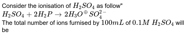 """Consider the ionisation of `H_(2) SO_(4)` as follow"""" <br> `H_(2) SO_(4) + 2H_(2)P rarr 2H_(3) O^(o+) SO_(4)^(2-)` <br> The total number of ions furnised by `100 mL` of `0.1 M` `H_(2)SO_(4)` will be"""