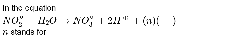 In the equation <br> `NO_(2)^(ө)+H_(2)OrarrNO_(3)^(ө)+2H^(o+)+(n)(-)` <br> `n` stands for