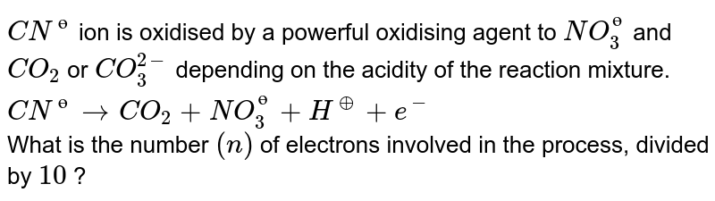 `CN^(ө)` ion is oxidised by a powerful oxidising agent to `NO_(3)^(ө)` and `CO_(2)` or `CO_(3)^(2-)` depending on the acidity of the reaction mixture. <br> `CN^(ө)rarrCO_(2)+NO_(3)^(ө)+H^(o+)+e^(-)` <br> What is the number `(n)` of electrons involved in the process, divided  by `10` ?