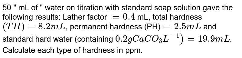 """50 """" mL of """" water on titration with standard soap solution gave the following results: Lather factor `=0.4` mL, total hardness `(TH)=8.2mL`, permanent hardness (PH)`=2.5mL` and standard hard water (containing `0.2 g CaCO_3L^(-1))=19.9mL`. Calculate each type of hardness in ppm."""