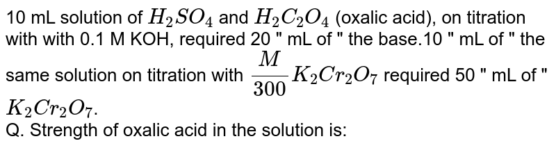 """10 mL solution of `H_(2)SO_(4)` and `H_(2)C_(2)O_(4)` (oxalic acid), on titration with with 0.1 M KOH, required 20 """" mL of """" the base.10 """" mL of """" the same solution on titration with `(M)/(300)K_(2)Cr_(2)O_(7)` required 50 """" mL of """" `K_(2)Cr_(2)O_(7)`. <br> Q. Strength of oxalic acid in the solution is:"""