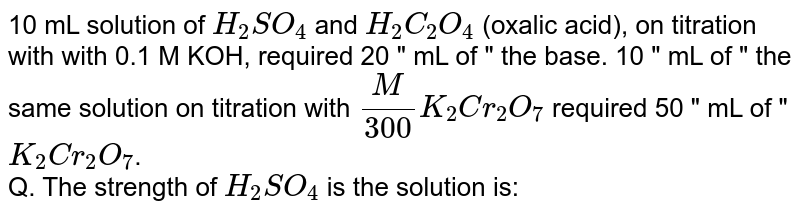 """10 mL solution of `H_(2)SO_(4)` and `H_(2)C_(2)O_(4)` (oxalic acid), on titration with with 0.1 M KOH, required 20 """" mL of """" the base. 10 """" mL of """" the same solution on titration with `(M)/(300)K_(2)Cr_(2)O_(7)` required 50 """" mL of """" `K_(2)Cr_(2)O_(7)`. <br> Q. The strength of `H_(2)SO_(4)` is the solution is:"""