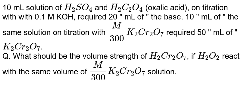 """10 mL solution of `H_(2)SO_(4)` and `H_(2)C_(2)O_(4)` (oxalic acid), on titration with with 0.1 M KOH, required 20 """" mL of """" the base. 10 """" mL of """" the same solution on titration with `(M)/(300)K_(2)Cr_(2)O_(7)` required 50 """" mL of """" `K_(2)Cr_(2)O_(7)`. <br> Q. What should be the volume strength of `H_(2)Cr_(2)O_(7)`, if `H_(2)O_(2)` react with the same volume of `(M)/(300)K_(2)Cr_(2)O_(7)` solution."""