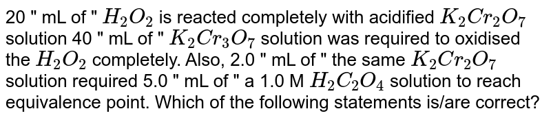 """20 """" mL of """" `H_(2)O_(2)` is reacted completely with acidified `K_(2)Cr_(2)O_(7)` solution 40 """" mL of """" `K_(2)Cr_(3)O_(7)` solution was required to oxidised the `H_(2)O_(2)` completely. Also, 2.0 """" mL of """" the same `K_(2)Cr_(2)O_(7)` solution required 5.0 """" mL of """" a 1.0 M `H_(2)C_(2)O_(4)` solution to reach equivalence point. Which of the following statements is/are correct?"""