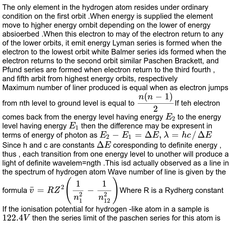 The only  element in the hydrogen atom resides under ordinary  condition  on the first  orbit .When energy  is supplied the  element move to hjgher  energy ornbit depending  on the lower  of energy absioerbed .When this electron to may  of the electron return to any of the lower orbits, it emit energy Lyman series  is formed  when  the  electron to the lowest orbit  white Balmer  series  ids formed  when  the  electron returns to the second  orbit similar Paschen Brackett, and Pfund series  are formed  when electron return  to the  third  fourth , and fifth  arbit from  highest energy  orbits, respectively <br> Maximum  number of liner produced  is equal when  as electron jumps from nth level to  ground level  is  equal to `(n(n - 1))/(2)`If teh electron comes  back  from the energy level having  energy `E_(2)`  to the  energy level having energy `E_(1)` then the  difference may be expresent in terms of energy of photon as `E_(2)  - E_(1) = Delta E, lambda = hc//Delta E` Since h and c  are constants `Delta E` coresponding to definite  energy , thus , each  transition  from  one energy level  to  unother  will produce a  light of definite  wavelem=ngth .This  isd actually  observed  as a line  in the spectrum of hydrogen atom Wave number of line is given by the formula `bar v = RZ^(2)((1)/(n_(1)^(2))- (1)/(n_(12)^(2)))`Where R is a Rydherg constant <br> If the ionisation  potential for  hydrogen -like  atom in a  sample is ` 122.4 V` then the series limit  of the paschen series for  this atom is