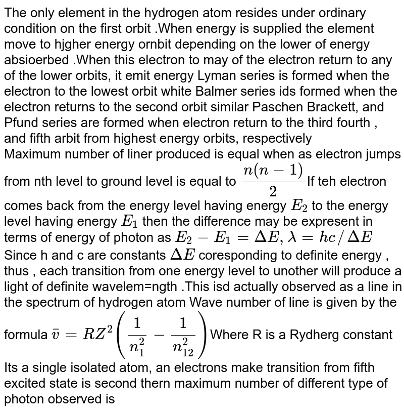 The only  element in the hydrogen atom resides under ordinary  condition  on the first  orbit .When energy  is supplied the  element move to hjgher  energy ornbit depending  on the lower  of energy absioerbed .When this electron to may  of the electron return to any of the lower orbits, it emit energy Lyman series  is formed  when  the  electron to the lowest orbit  white Balmer  series  ids formed  when  the  electron returns to the second  orbit similar Paschen Brackett, and Pfund series  are formed  when electron return  to the  third  fourth , and fifth  arbit from  highest energy  orbits, respectively <br> Maximum  number of liner produced  is equal when  as electron jumps from nth level to  ground level  is  equal to `(n(n - 1))/(2)`If teh electron comes  back  from the energy level having  energy `E_(2)`  to the  energy level having energy `E_(1)` then the  difference may be expresent in terms of energy of photon as `E_(2)  - E_(1) = Delta E, lambda = hc//Delta E` Since h and c  are constants `Delta E` coresponding to definite  energy , thus , each  transition  from  one energy level  to  unother  will produce a  light of definite  wavelem=ngth .This  isd actually  observed  as a line  in the spectrum of hydrogen atom Wave number of line is given by the formula `bar v = RZ^(2)((1)/(n_(1)^(2))- (1)/(n_(12)^(2)))`Where R is a Rydherg constant <br> Its a single isolated atom, an  electrons make  transition  from  fifth  excited  state is  second  thern maximum  number  of different  type  of photon observed is