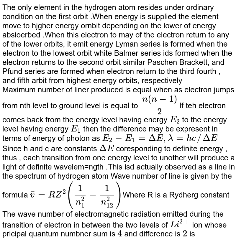 The only  element in the hydrogen atom resides under ordinary  condition  on the first  orbit .When energy  is supplied the  element move to hjgher  energy ornbit depending  on the lower  of energy absioerbed .When this electron to may  of the electron return to any of the lower orbits, it emit energy Lyman series  is formed  when  the  electron to the lowest orbit  white Balmer  series  ids formed  when  the  electron returns to the second  orbit similar Paschen Brackett, and Pfund series  are formed  when electron return  to the  third  fourth , and fifth  arbit from  highest energy  orbits, respectively <br> Maximum  number of liner produced  is equal when  as electron jumps from nth level to  ground level  is  equal to `(n(n - 1))/(2)`If teh electron comes  back  from the energy level having  energy `E_(2)`  to the  energy level having energy `E_(1)` then the  difference may be expresent in terms of energy of photon as `E_(2)  - E_(1) = Delta E, lambda = hc//Delta E` Since h and c  are constants `Delta E` coresponding to definite  energy , thus , each  transition  from  one energy level  to  unother  will produce a  light of definite  wavelem=ngth .This  isd actually  observed  as a line  in the spectrum of hydrogen atom Wave number of line is given by the formula `bar v = RZ^(2)((1)/(n_(1)^(2))- (1)/(n_(12)^(2)))`Where R is a Rydherg constant <br> The wave number of electromagnetic  radiation emitted  during  the transition  of electron in   between  the two levels of `Li^(2+)`  ion whose pricipal quantum  numbner  sum is `4` and difference is `2` is