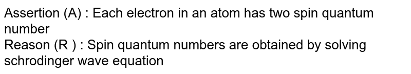 Assertion (A) : Each electron in an atom  has two spin quantum number<br> Reason (R ) : Spin quantum numbers are obtained by solving schrodinger wave equation