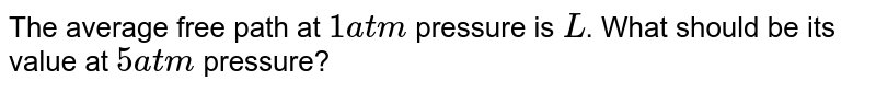 The average free path at `1 atm` pressure is `L`. What should be its value at `5 atm` pressure?