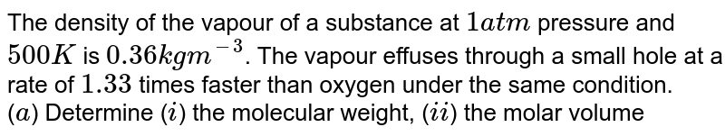 The density of the vapour of a substance at `1 atm` pressure and `500 K` is `0.36 kg m^(-3)`. The vapour effuses through a small hole at a rate of `1.33` times faster than oxygen under the same condition. <br> (`a`) Determine (`i`) the molecular weight, (`ii`) the molar volume