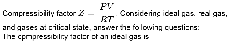 Compressibility factor `Z=(PV)/(RT)`. Considering ideal gas, real gas, and gases at critical state, answer the following questions: <br> The cpmpressibility factor of an ideal gas is