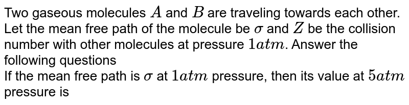 Two gaseous molecules `A` and `B` are traveling towards each other. Let the mean free path of the molecule be `sigma` and `Z` be the collision number with other molecules at pressure `1 atm`. Answer the following questions <br> If the mean free path is `sigma` at `1 atm` pressure, then its value at `5 atm` pressure is