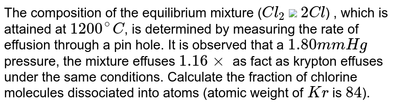 """The composition of the equilibrium mixture (`Cl_(2)` <img src=""""https://d10lpgp6xz60nq.cloudfront.net/physics_images/V_PHY_CHM_P1_C05_E01_475_Q01.png"""" width=""""80%""""> `2Cl`) , which is attained at `1200^(@)C`, is determined by measuring the rate of effusion through a pin hole. It is observed that a `1.80 mm Hg` pressure, the mixture effuses `1.16 times` as fact as krypton effuses under the same conditions. Calculate the fraction of chlorine molecules dissociated into atoms (atomic weight of `Kr` is `84`)."""