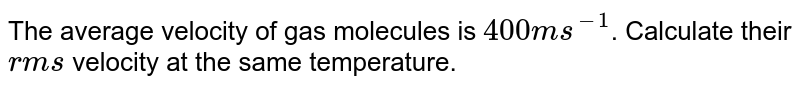 The average velocity of gas molecules is `400 m s^(-1)`. Calculate their `rms` velocity at the same temperature.